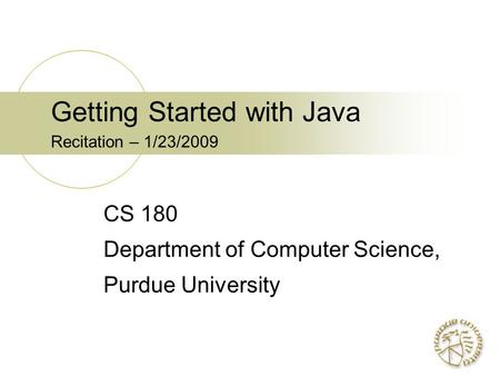 Getting Started with Java Recitation – 1/23/2009 CS 180 Department of Computer Science, Purdue University.