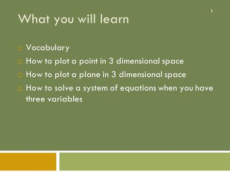 1 What you will learn  Vocabulary  How to plot a point in 3 dimensional space  How to plot a plane in 3 dimensional space  How to solve a system of.