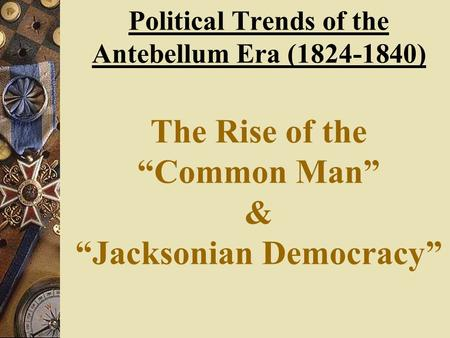 "Political Trends of the Antebellum Era (1824-1840) The Rise of the ""Common Man"" & ""Jacksonian Democracy"""