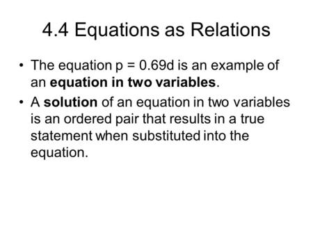 4.4 Equations as Relations The equation p = 0.69d is an example of an equation in two variables. A solution of an equation in two variables is an ordered.