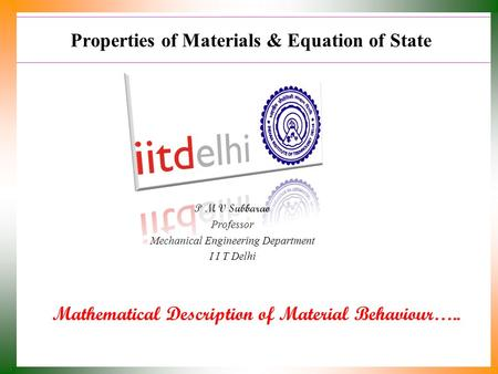 Properties of Materials & Equation of State Mathematical Description of Material Behaviour….. P M V Subbarao Professor Mechanical Engineering Department.