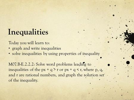 Inequalities Today you will learn to: graph and write inequalities solve inequalities by using properties of inequality M07.B-E.2.2.2: Solve word problems.