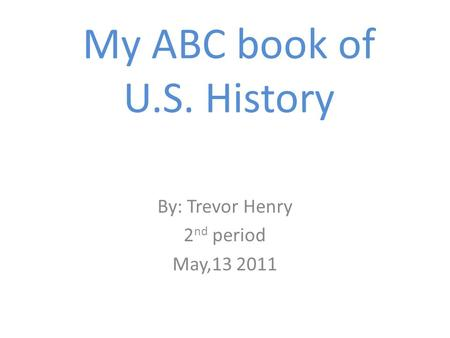 My ABC book of U.S. History By: Trevor Henry 2 nd period May,13 2011.