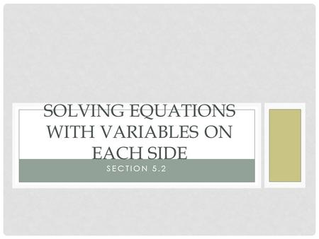 SECTION 5.2 SOLVING EQUATIONS WITH VARIABLES ON EACH SIDE.