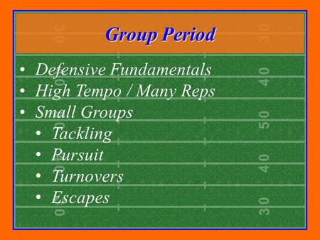 Group Period Defensive Fundamentals High Tempo / Many Reps Small Groups Tackling Pursuit Turnovers Escapes.