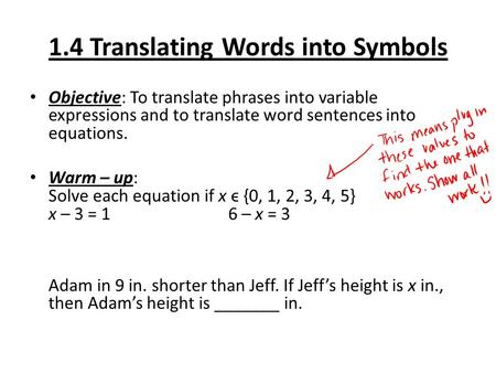 1.4 Translating Words into Symbols Objective: To translate phrases into variable expressions and to translate word sentences into equations. Warm – up: