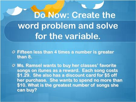 Do Now: Create the word problem and solve for the variable. Fifteen less than 4 times a number is greater than 8. Ms. Ramsel wants to buy her classes'