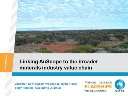 Linking AuScope to the broader minerals industry value chain Jonathan Law, Robert Woodcock, Ryan Fraser, Terry Rankine, Guillaume Duclaux.