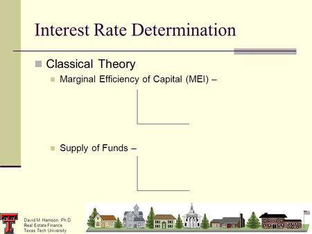 David M. Harrison, Ph.D. Real Estate Finance Texas Tech University Interest Rate Determination Classical Theory Marginal Efficiency of Capital (MEI) –