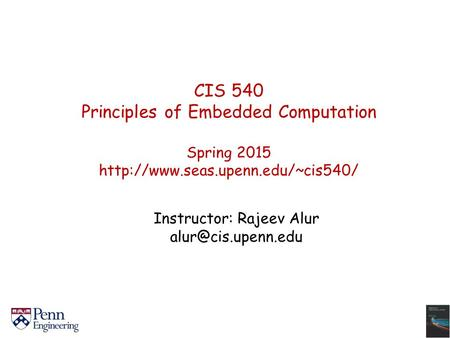 CIS 540 Principles of Embedded Computation Spring 2015  Instructor: Rajeev Alur