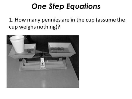 One Step Equations 1. How many pennies are in the cup (assume the cup weighs nothing)?