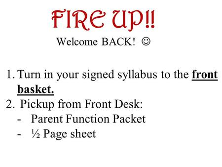 FIRE UP!! Welcome BACK! 1.Turn in your signed syllabus to the front basket. 2. Pickup from Front Desk: -Parent Function Packet -½ Page sheet.