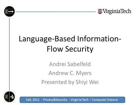Fall, 2011 - Privacy&Security - Virginia Tech – Computer Science Click to edit Master title style Language-Based Information- Flow Security Andrei Sabelfeld.