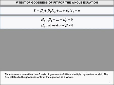 F TEST OF GOODNESS OF FIT FOR THE WHOLE EQUATION 1 This sequence describes two F tests of goodness of fit in a multiple regression model. The first relates.