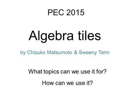 Algebra tiles How can we use it? PEC 2015 What topics can we use it for? by Chizuko Matsumoto & Sweeny Term.