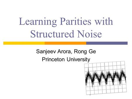 Learning Parities with Structured Noise Sanjeev Arora, Rong Ge Princeton University.
