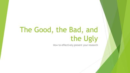 The Good, the Bad, and the Ugly How to effectively present your research.