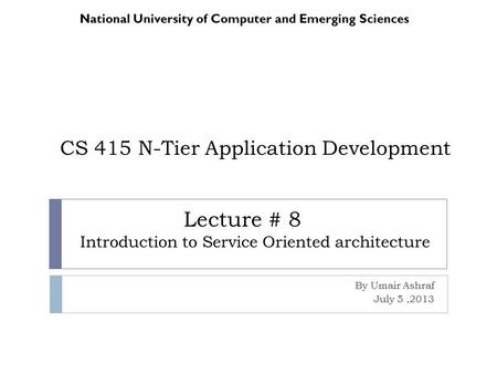 CS 415 N-Tier Application Development By Umair Ashraf July 5,2013 National University of Computer and Emerging Sciences Lecture # 8 Introduction to Service.