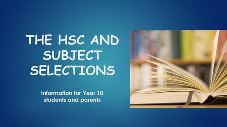 THE HSC AND SUBJECT SELECTIONS Information for Year 10 students and parents.