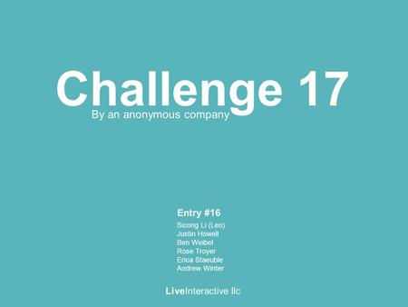 Challenge 17 LiveInteractive llc By an anonymous company Sicong Li (Leo) Justin Howell Ben Weibel Rose Troyer Erica Staeuble Andrew Winter Entry #16.
