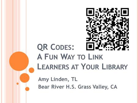QR C ODES : A F UN W AY TO L INK L EARNERS AT Y OUR L IBRARY Amy Linden, TL Bear River H.S. Grass Valley, CA.