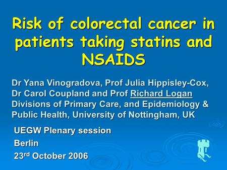 Risk of colorectal cancer in patients taking statins and NSAIDS Dr Yana Vinogradova, Prof Julia Hippisley-Cox, Dr Carol Coupland and Prof Richard Logan.