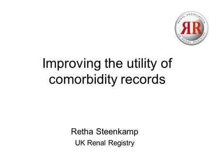 Improving the utility of comorbidity records Retha Steenkamp UK Renal Registry.