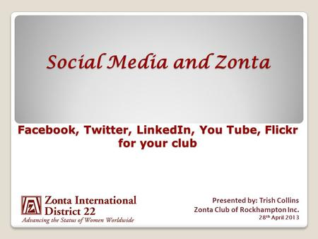 Social Media and Zonta Facebook, Twitter, LinkedIn, You Tube, Flickr for your club Presented by: Trish Collins Zonta Club of Rockhampton Inc. 28 th April.