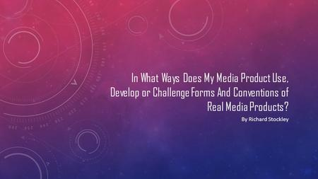 In What Ways Does My Media Product Use, Develop or Challenge Forms And Conventions of Real Media Products? By Richard Stockley.