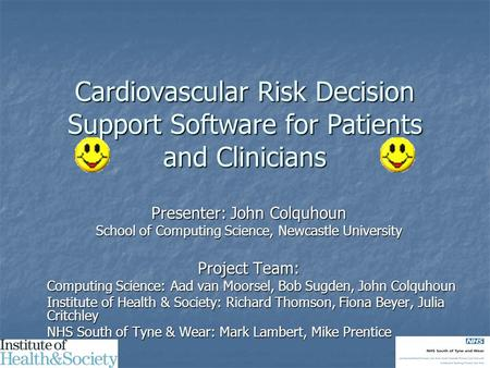 Cardiovascular Risk Decision Support Software for Patients and Clinicians Presenter: John Colquhoun School of Computing Science, Newcastle University Project.