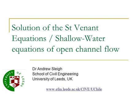 Solution of the St Venant Equations / Shallow-Water equations of open channel flow Dr Andrew Sleigh School of Civil Engineering University of Leeds, UK.