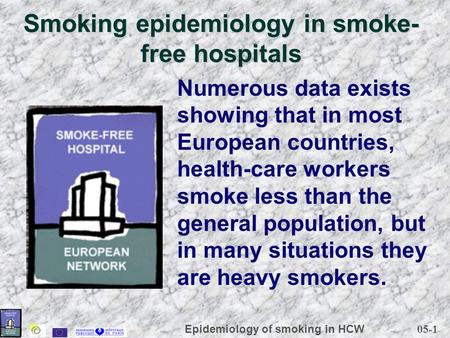 05-1 Epidemiology of smoking in HCW Smoking epidemiology in smoke- free hospitals Numerous data exists showing that in most European countries, health-care.