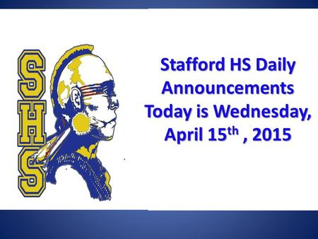 Stafford HSDaily Announcements Today is Wednesday, April 15 th, 2015 Stafford HS Daily Announcements Today is Wednesday, April 15 th, 2015.