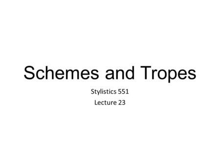 Schemes and Tropes Stylistics 551 Lecture 23. Foregrounding Parallelism Schemes (form/shape) Figures involving repetition Eg. Alliteration, anaphora Deviation.