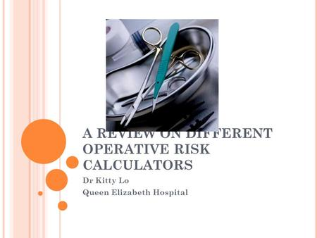 A REVIEW ON DIFFERENT OPERATIVE RISK CALCULATORS Dr Kitty Lo Queen Elizabeth Hospital.