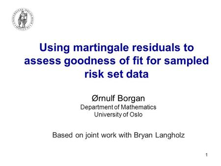 1 Using martingale residuals to assess goodness of fit for sampled risk set data Ørnulf Borgan Department of Mathematics University of Oslo Based on joint.