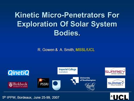5 th IPPW, Bordeaux, June 25-99, 2007 Kinetic Micro-Penetrators For Exploration Of Solar System Bodies. R. Gowen & A. Smith, MSSL/UCL.