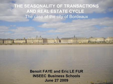 THE SEASONALITY OF TRANSACTIONS AND REAL ESTATE CYCLE The case of the city of Bordeaux Benoit FAYE and Eric LE FUR INSEEC Business Schools June 27 2009.
