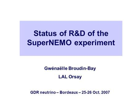 Status of R&D of the SuperNEMO experiment Gwénaëlle Broudin-Bay LAL Orsay GDR neutrino – Bordeaux – 25-26 Oct. 2007.