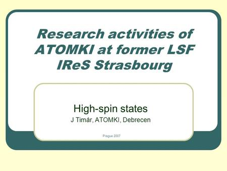 Research activities of ATOMKI at former LSF IReS Strasbourg High-spin states J Timár, ATOMKI, Debrecen Prague 2007.