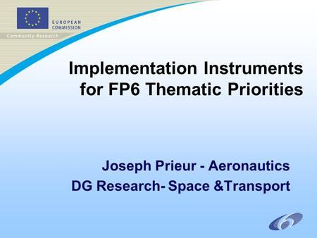 Implementation Instruments for FP6 Thematic Priorities Joseph Prieur - Aeronautics DG Research- Space &Transport.