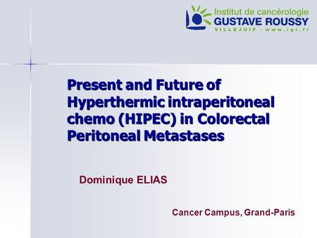 Present and Future of Hyperthermic intraperitoneal chemo (HIPEC) in Colorectal Peritoneal Metastases Dominique ELIAS Cancer Campus, Grand-Paris.
