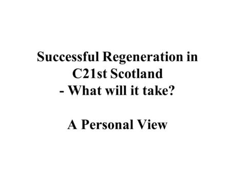 Successful Regeneration in C21st Scotland - What will it take? A Personal View.
