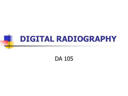 DIGITAL RADIOGRAPHY DA 105. Dental Radiography Questions What equipment is used in digital radiography? What types of digital imaging are available? What.