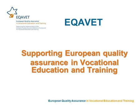EQAVET Supporting European quality assurance in Vocational Education and Training European Quality Assurance in Vocational Education and Training.