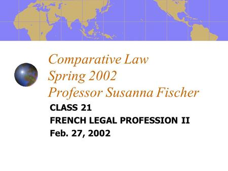 Comparative Law Spring 2002 Professor Susanna Fischer CLASS 21 FRENCH LEGAL PROFESSION II Feb. 27, 2002.