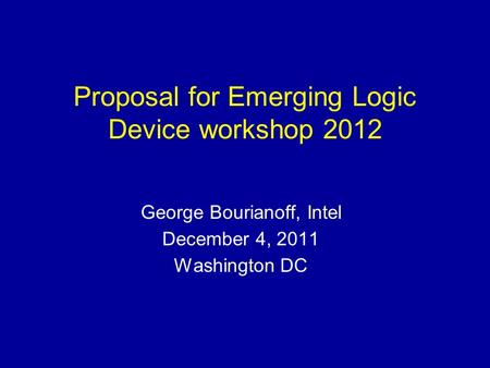 Proposal for Emerging Logic Device workshop 2012 George Bourianoff, Intel December 4, 2011 Washington DC.