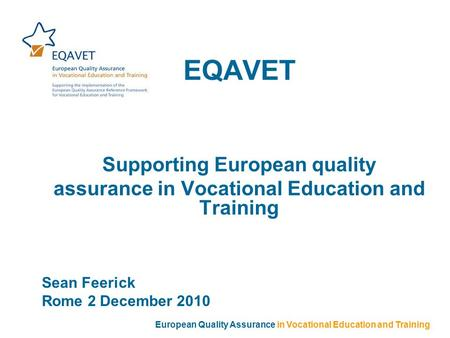 EQAVET Supporting European quality assurance in Vocational Education and Training Sean Feerick Rome 2 December 2010 European Quality Assurance in Vocational.