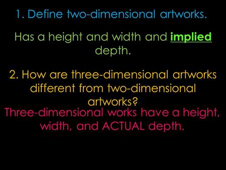 2. How are three-dimensional artworks different from two-dimensional artworks? Three-dimensional works have a height, width, and ACTUAL depth. 1. Define.