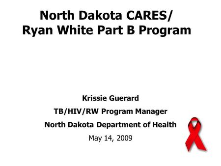 North Dakota CARES/ Ryan White Part B Program Krissie Guerard TB/HIV/RW Program Manager North Dakota Department of Health May 14, 2009.